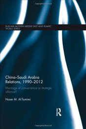 China-Saudi Arabia Relations, 1990-2012 : Marriage of Convenience or Strategic Alliance?  - Al-Tamimi, Naser M.