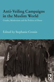 Anti-Veiling Campaigns in the Muslim World : Gender, Modernism and the Politics of Dress - Cronin, Stephanie