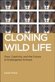 Cloning Wild Life : Zoos, Captivity, and the Future of Endangered Animals - Friese, Carrie