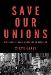 Save Our Unions : Dispatches from a Movement in Distress - Early, Steve