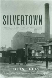 Silvertown: The Lost Story of a Strike That Shook London and Helped Launch the Modern Labor Movement - Tully, John