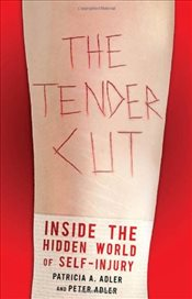 Tender Cut : Inside the Hidden World of Self-Injury - Adler, Patricia A.