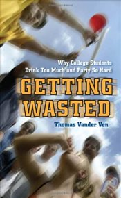 Getting Wasted : Why College Students Drink Too Much and Party So Hard - Vander Ven, Thomas