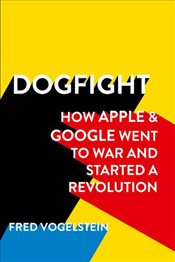 Dogfight : How Apple and Google Went to War and Started a Revolution - Vogelstein, Fred