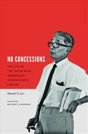 No Concessions : The Life of Yap Thiam Hien, Indonesian Human Rights Lawyer - Lev, Daniel S.
