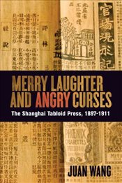Merry Laughter and Angry Curses : The Shanghai Tabloid Press, 1897-1911 - Wang, Juan