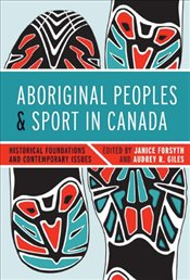 Aboriginal Peoples and Sport in Canada : Historical Foundations and Contemporary Issues - Forsyth, Janice