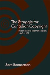 Struggle for Canadian Copyright : Imperialism to Internationalism, 1842-1971 - Bannerman, Sara