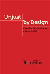 Unjust by Design : Canadas Administrative Justice System  - Ellis, Ron