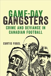 Game-Day Gangsters : Crime and Deviance in Canadian Football - Fogel, Curtis