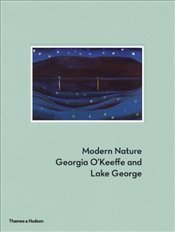 Modern Nature : Georgia OKeeffe and Lake George - Coe, Erin B.