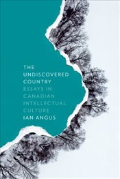 Undiscovered Country : Essays in Canadian Intellectual Culture  - Angus, Ian