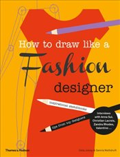 How to Draw Like a Fashion Designer : Inspirational Sketchbooks Tips from Top Designers - Joicey, Celia