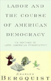 Labor and the Course of American Democracy : US History in Latin American Perspective - BERQUIST, CHARLES
