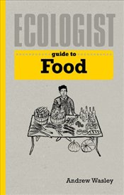 Ecologist Guide to Food  - Wasley, Andrew