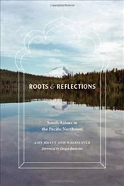 Roots and Reflections : South Asians in the Pacific Northwest - Bhatt, Amy