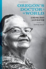 Oregons Doctor to the World : Esther Pohl Lovejoy and a Life in Activism - Jensen, Kimberly