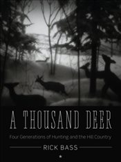 Thousand Deer : Four Generations of Hunting and the Hill Country - Bass, Rick