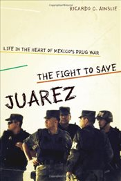 Fight to Save Juarez : Life in the Heart of Mexicos Drug War - Ainslie, Ricardo C.