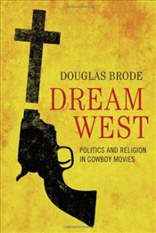 Dream West : Politics and Religion in Cowboy Movies - Brode, Douglas