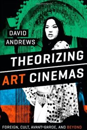Theorizing Art Cinemas : Foreign, Cult, Avant-Garde, and Beyond - Andrews, David