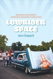 Lowrider Space : Aesthetics and Politics of Mexican American Custom Cars - Chappell, Ben