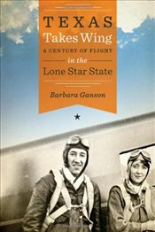 Texas Takes Wing : A Century of Flight in the Lone Star State  - Ganson, Barbara