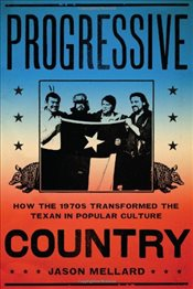 Progressive Country : How the 1970s Transformed the Texan in Popular Culture - Mellard, Jason