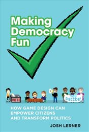 Making Democracy Fun : How Game Design Can Empower Citizens and Transform Politics - Lerner, Josh