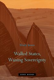 Walled States, Waning Sovereignty - Brown, Wendy