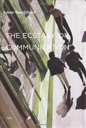 Ecstasy of Communication - Baudrillard, Jean