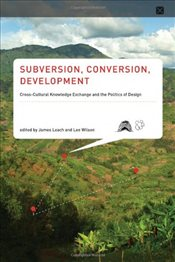 Subversion, Conversion, Development : Cross-Cultural Knowledge Exchange and the Politics of Design  - Leach, James