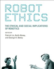 Robot Ethics : The Ethical and Social Implications of Robotics - Lin, Patrick