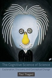 Cognitive Science of Science : Explanation, Discovery, and Conceptual Change - Thagard, Paul