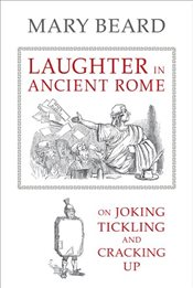 Laughter in Ancient Rome : On Joking, Tickling, and Cracking Up - Beard, Mary