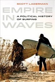 Empire in Waves : A Political History of Surfing - Laderman, Scott