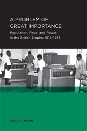 Problem of Great Importance : Population, Race, and Power in the British Empire, 1918-1973 - Ittmann, Karl