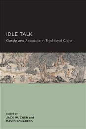 Idle Talk : Gossip and Anecdote in Traditional China - Chen, Jack W.