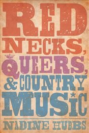 Rednecks, Queers, and Country Music - Hubbs, Nadine