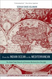 From the Indian Ocean to the Mediterranean: The Global Trade Networks of Armenian Merchants from New - Aslanian, Sebouh David