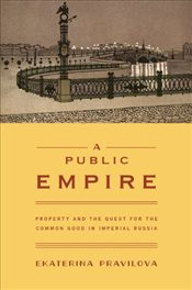 Public Empire : Property and the Quest for the Common Good in Imperial Russia - Pravilova, Ekaterina