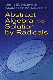 Abstract Algebra and Solution by Radicals - Maxfield, John E.