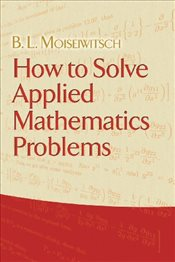 How to Solve Applied Mathematics Problems - Moiseiwitsch, B. L.