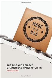 Made in the USA : The Rise and Retreat of American Manufacturing - Smil, Vaclav