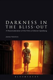 Darkness in the Bliss-Out : A Reconsideration of the Films of Steven Spielberg - Kendrick, James