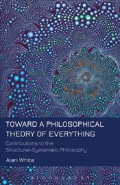 Toward a Philosophical Theory of Everything : Contributions to the Structural-Systematic Philosophy - White, Alan