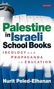 Palestine in Israeli School Books : Ideology and Propaganda in Education - Peled-Elhanan, Nurit
