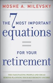 7 Most Important Equations for Your Retirement: The Fascinating People and Ideas Behind Planning You - Milevsky, Moshe A.
