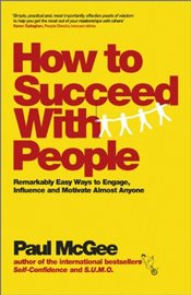 How to Succeed with People : Remarkably Easy Ways to Engage, Influence and Motivate Almost Anyone - McGee, Paul