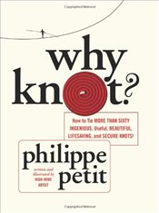 Why Knot : How to Tie More than Sixty Ingenious, Useful, Beautiful, Life-Saving, Magical - Petit, Philippe